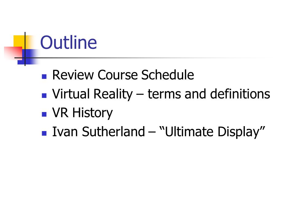 "Outline Review Course Schedule Virtual Reality – terms and definitions VR History Ivan Sutherland – ""Ultimate Display"""