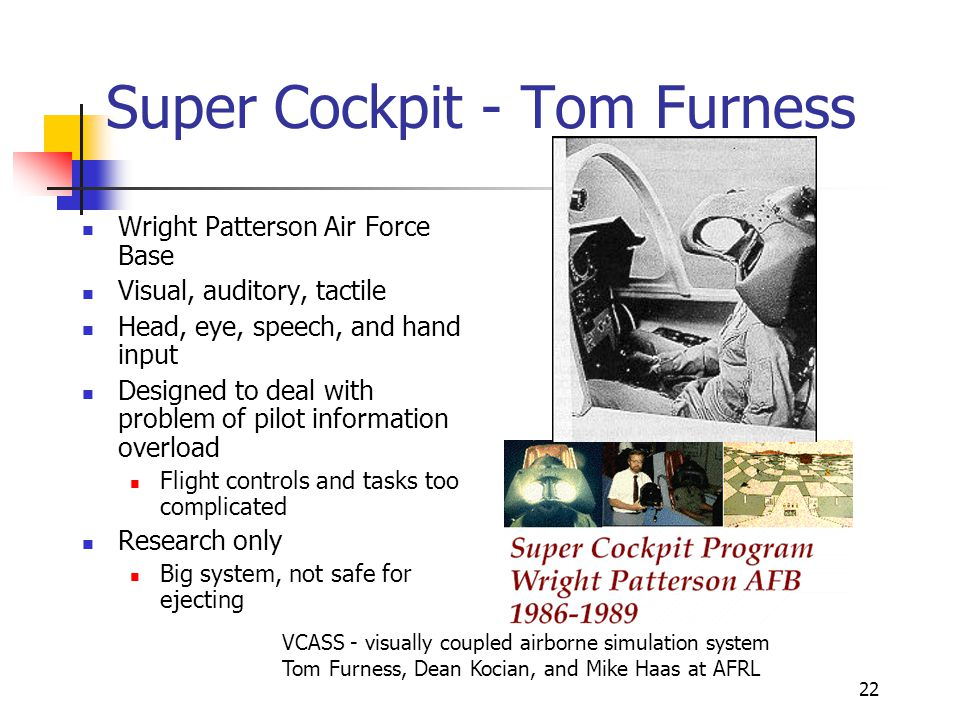 22 Super Cockpit - Tom Furness Wright Patterson Air Force Base Visual, auditory, tactile Head, eye, speech, and hand input Designed to deal with probl