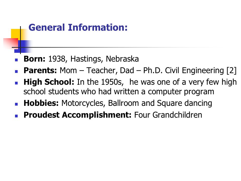General Information: Born: 1938, Hastings, Nebraska Parents: Mom – Teacher, Dad – Ph.D. Civil Engineering [2] High School: In the 1950s, he was one of