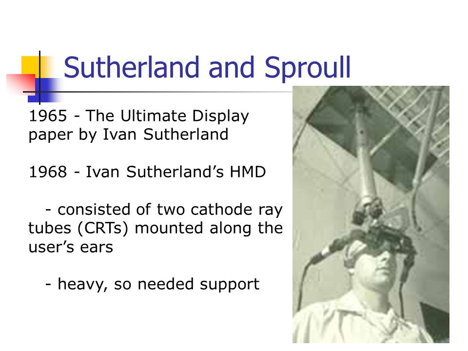 Sutherland and Sproull 1965 - The Ultimate Display paper by Ivan Sutherland 1968 - Ivan Sutherland's HMD - consisted of two cathode ray tubes (CRTs) m