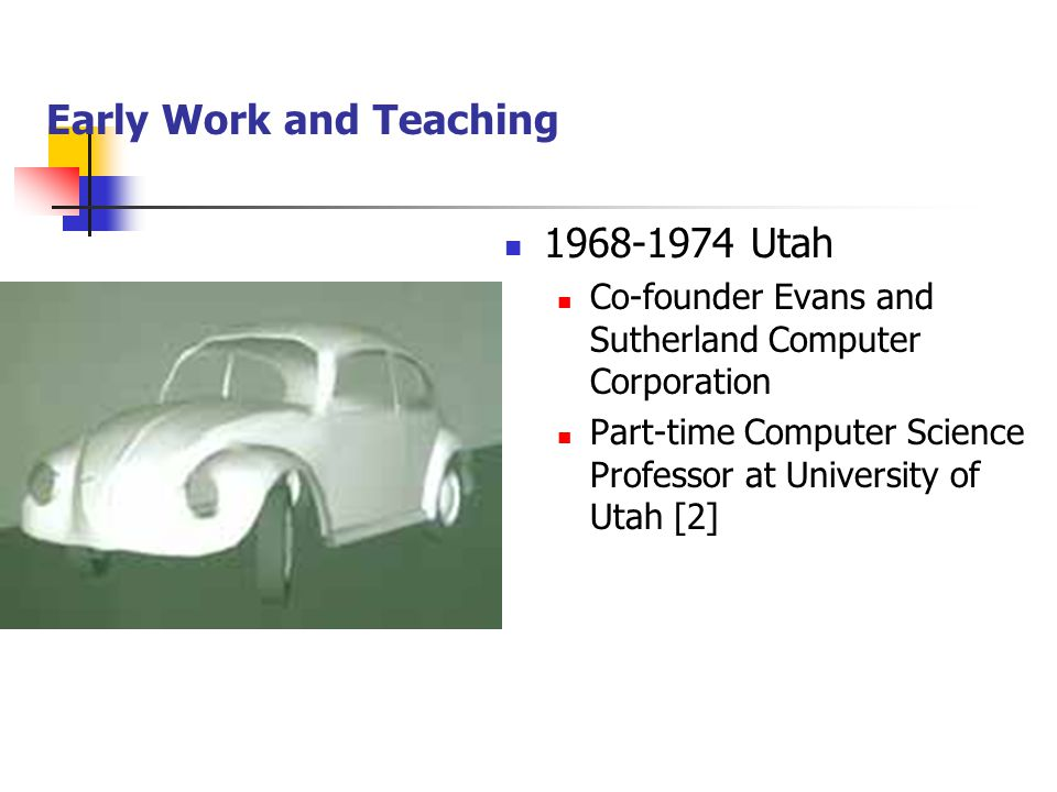 Early Work and Teaching 1968-1974 Utah Co-founder Evans and Sutherland Computer Corporation Part-time Computer Science Professor at University of Utah