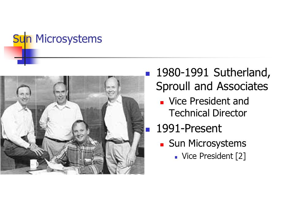 Sun Microsystems 1980-1991 Sutherland, Sproull and Associates Vice President and Technical Director 1991-Present Sun Microsystems Vice President [2]