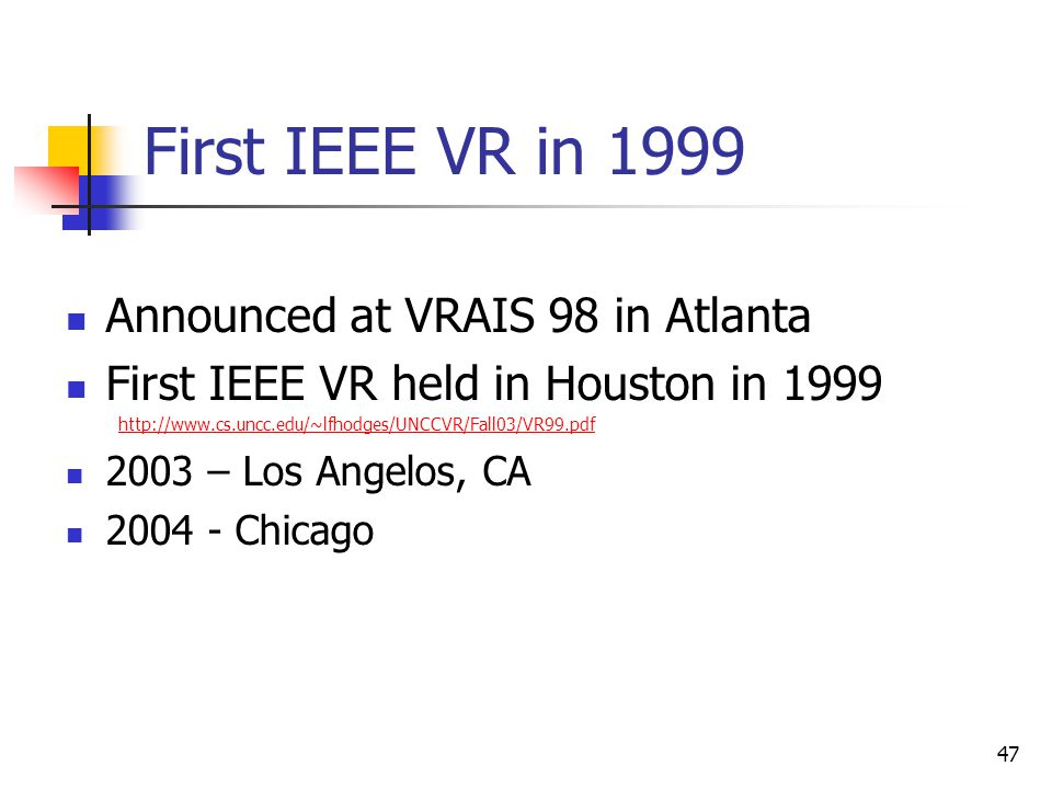 47 First IEEE VR in 1999 Announced at VRAIS 98 in Atlanta First IEEE VR held in Houston in 1999 http://www.cs.uncc.edu/~lfhodges/UNCCVR/Fall03/VR99.pd