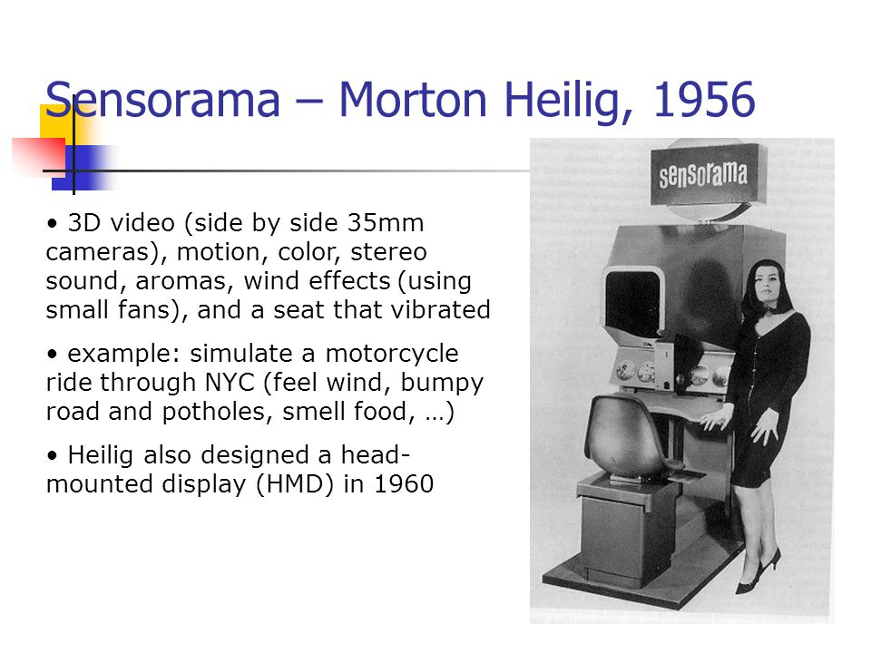 Sensorama – Morton Heilig, 1956 3D video (side by side 35mm cameras), motion, color, stereo sound, aromas, wind effects (using small fans), and a seat
