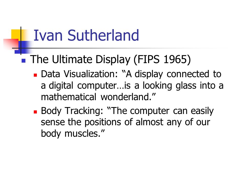 "Ivan Sutherland The Ultimate Display (FIPS 1965) Data Visualization: ""A display connected to a digital computer…is a looking glass into a mathematical"