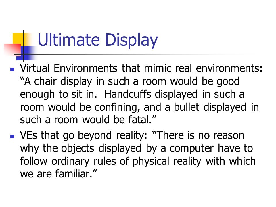 "Ultimate Display Virtual Environments that mimic real environments: ""A chair display in such a room would be good enough to sit in. Handcuffs displaye"