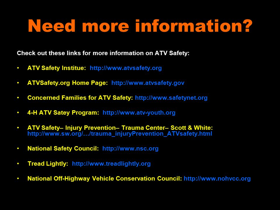 Need more information? Check out these links for more information on ATV Safety: ATV Safety Institue: http://www.atvsafety.org ATVSafety.org Home Page