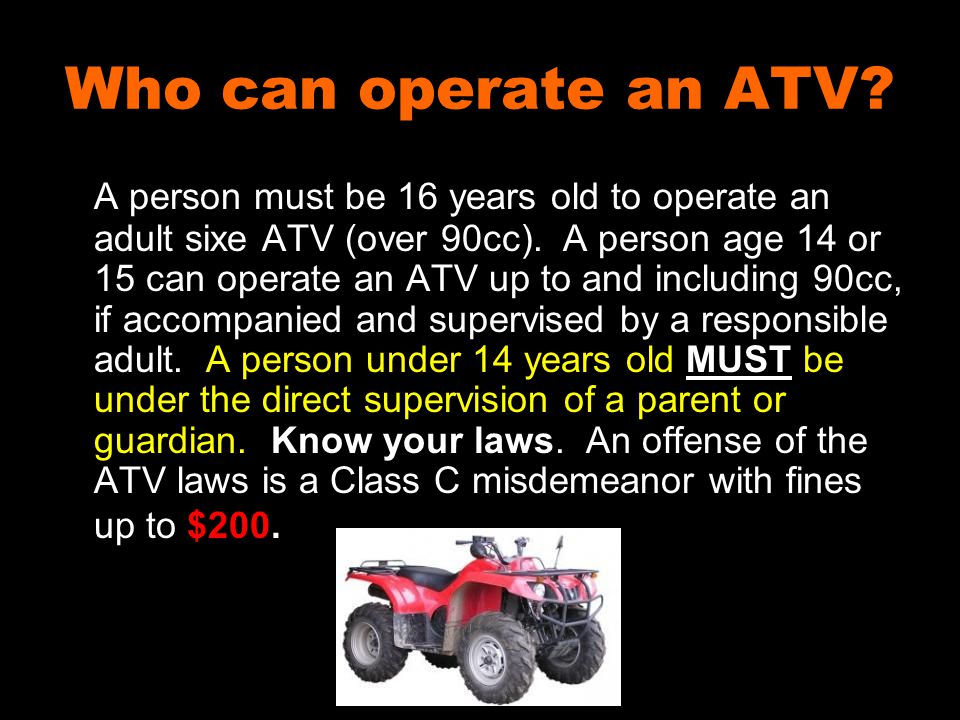 Who can operate an ATV? A person must be 16 years old to operate an adult sixe ATV (over 90cc). A person age 14 or 15 can operate an ATV up to and inc