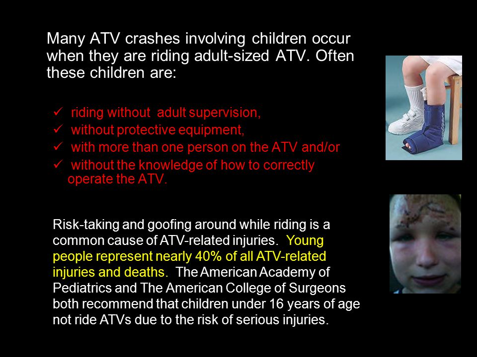 Many ATV crashes involving children occur when they are riding adult-sized ATV. Often these children are: riding without adult supervision, without pr
