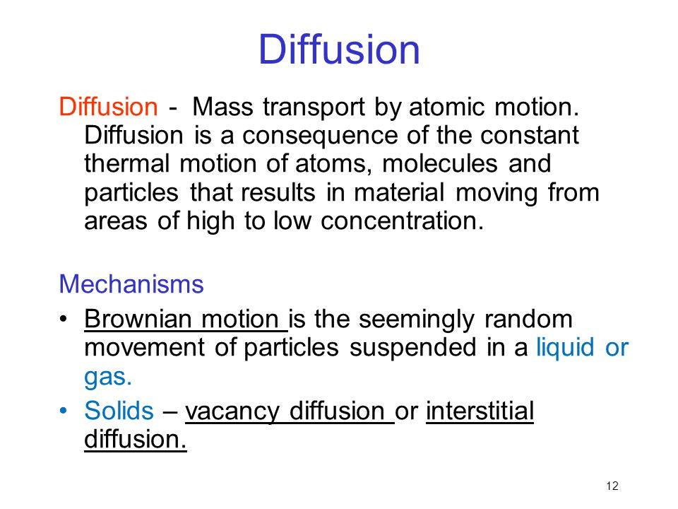 12 Diffusion Diffusion - Mass transport by atomic motion. Diffusion is a consequence of the constant thermal motion of atoms, molecules and particles