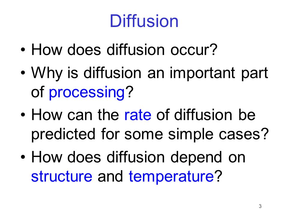 3 Diffusion How does diffusion occur? Why is diffusion an important part of processing? How can the rate of diffusion be predicted for some simple cas