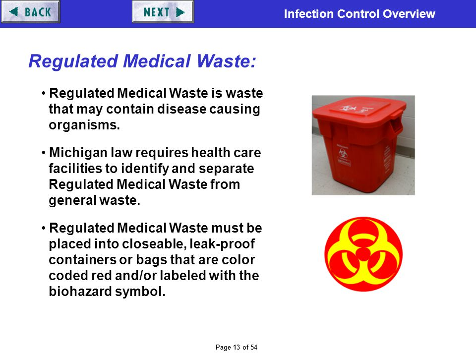 Infection Control Overview Page 13 of 54 Regulated Medical Waste: Regulated Medical Waste is waste that may contain disease causing organisms. Michiga
