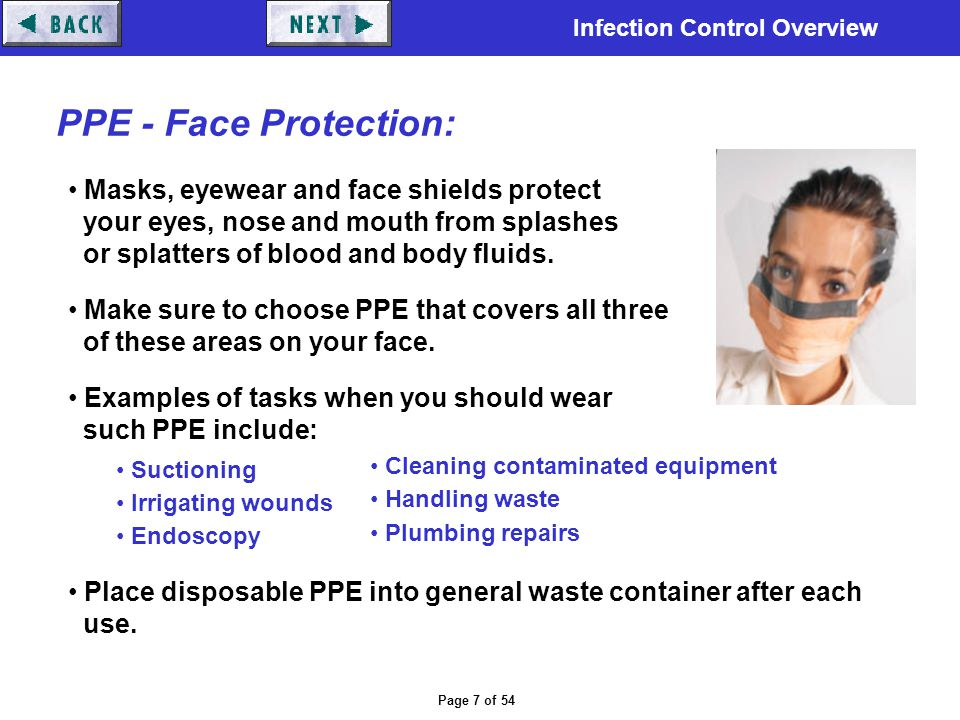 Infection Control Overview Page 7 of 54 PPE - Face Protection: Masks, eyewear and face shields protect your eyes, nose and mouth from splashes or spla