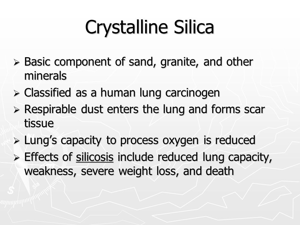 Crystalline Silica  Basic component of sand, granite, and other minerals  Classified as a human lung carcinogen  Respirable dust enters the lung and forms scar tissue  Lung's capacity to process oxygen is reduced  Effects of silicosis include reduced lung capacity, weakness, severe weight loss, and death