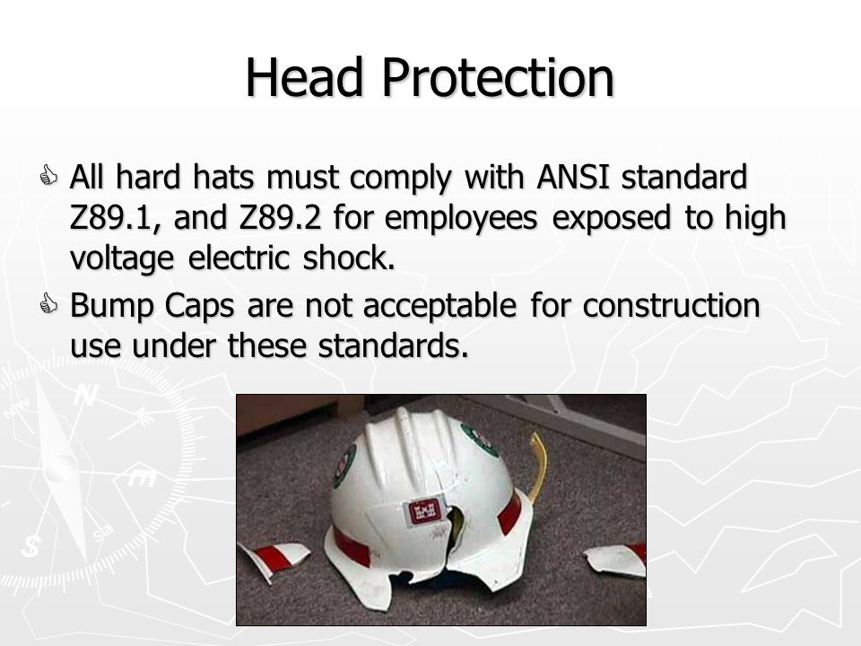 Head Protection  All hard hats must comply with ANSI standard Z89.1, and Z89.2 for employees exposed to high voltage electric shock.
