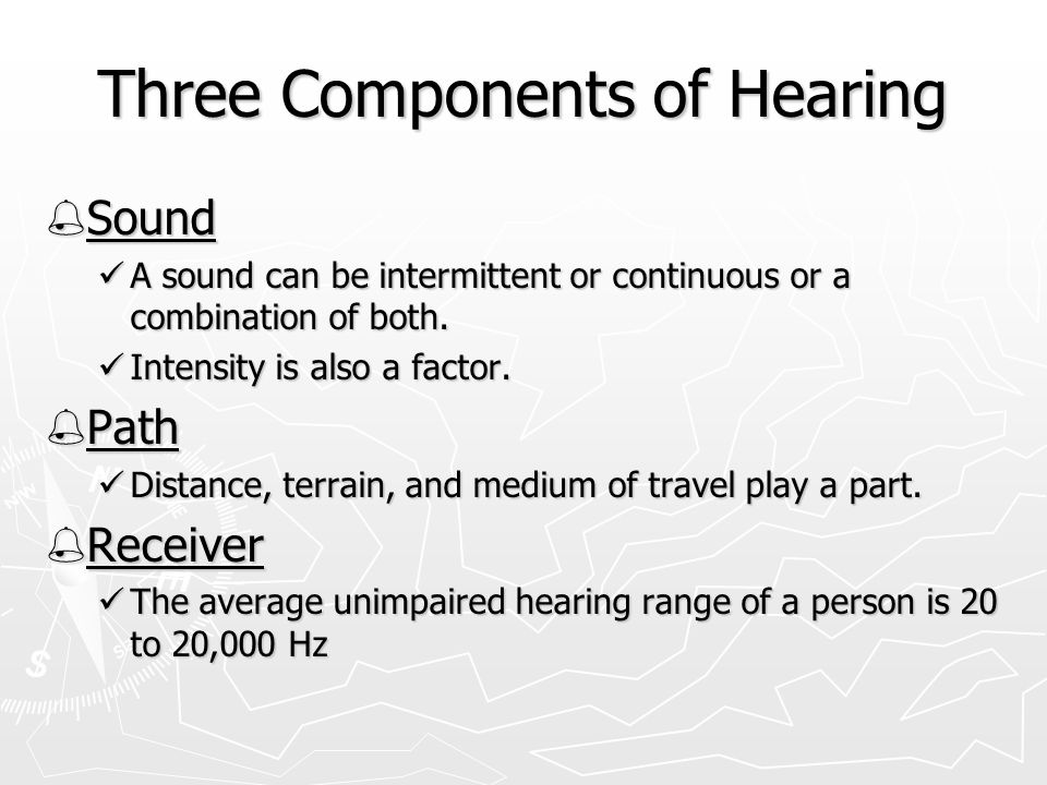 Three Components of Hearing  Sound A sound can be intermittent or continuous or a combination of both.