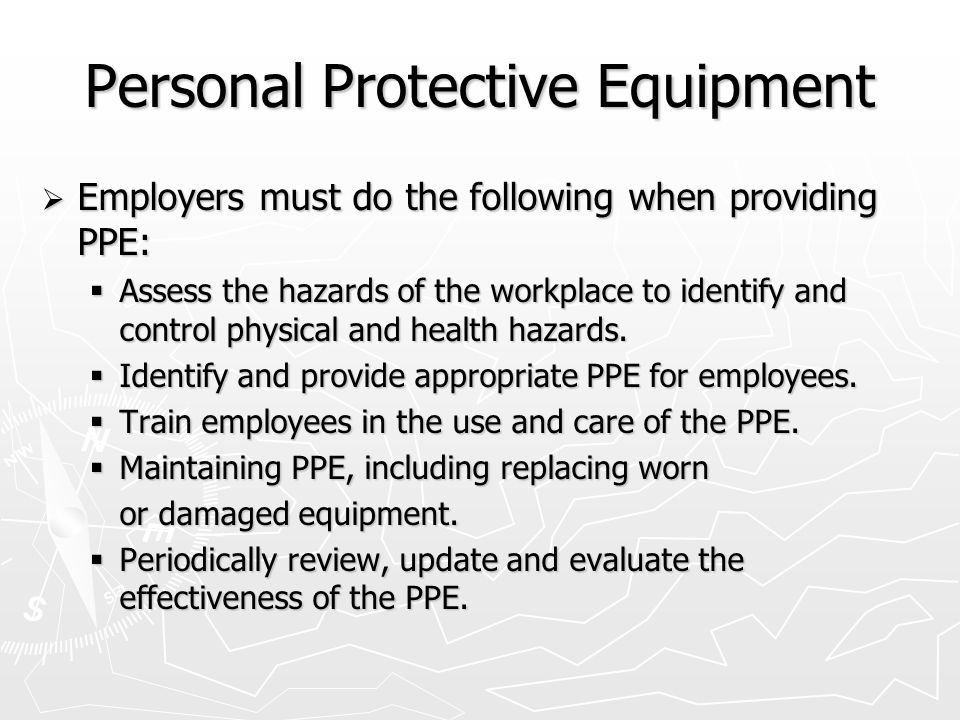 Personal Protective Equipment  Employers must do the following when providing PPE:  Assess the hazards of the workplace to identify and control physical and health hazards.