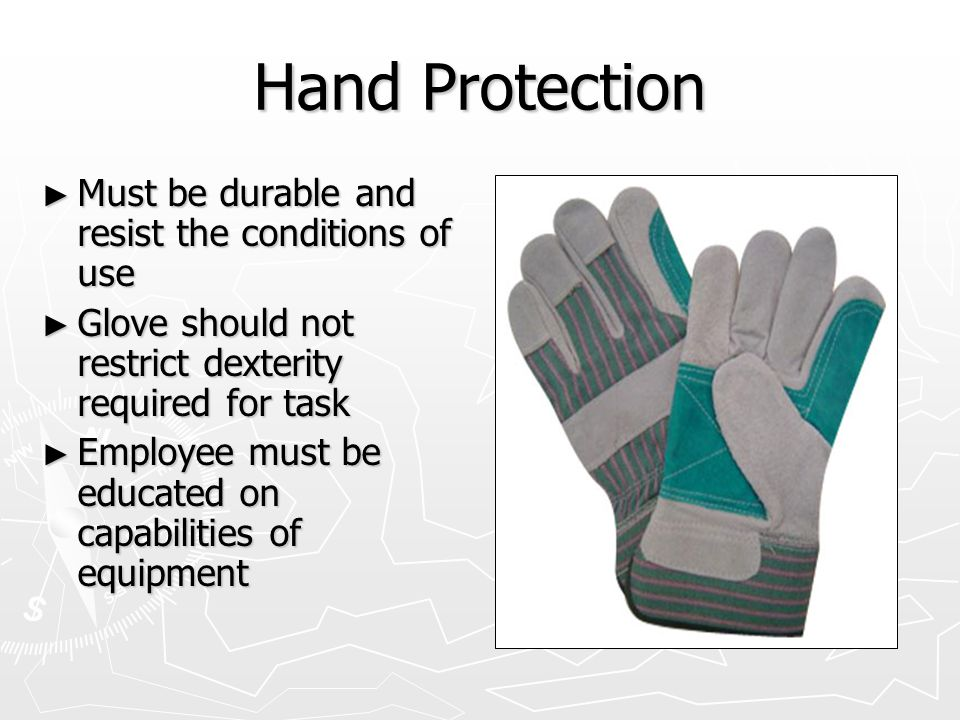 Hand Protection ► Must be durable and resist the conditions of use ► Glove should not restrict dexterity required for task ► Employee must be educated on capabilities of equipment