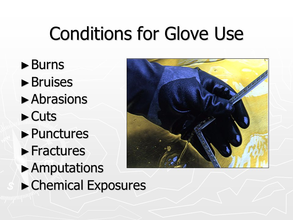 Conditions for Glove Use ► Burns ► Bruises ► Abrasions ► Cuts ► Punctures ► Fractures ► Amputations ► Chemical Exposures