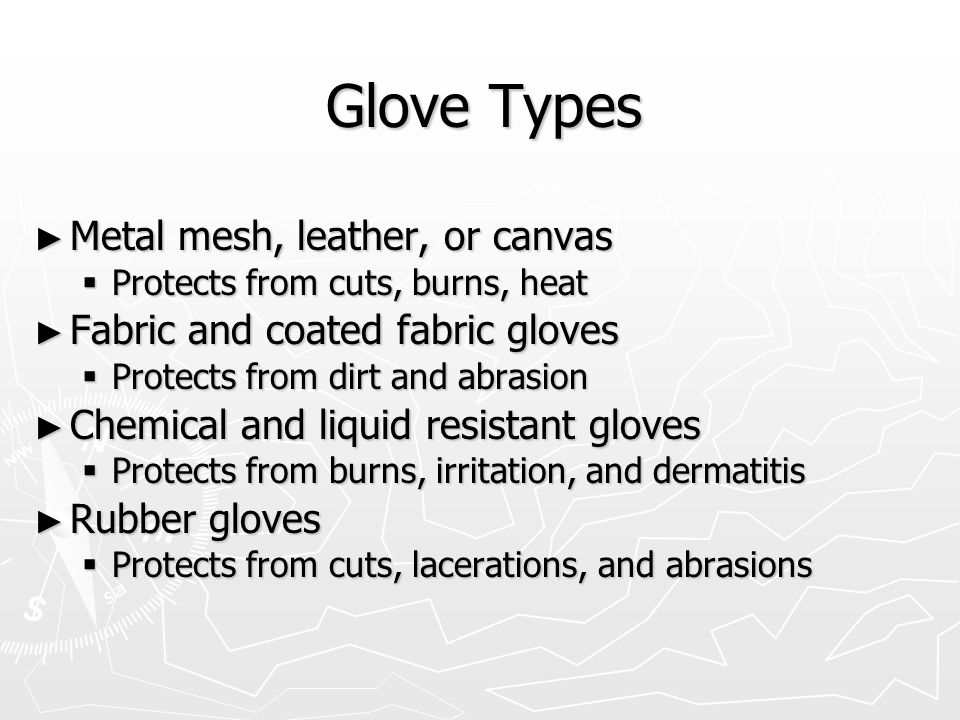 Glove Types ► Metal mesh, leather, or canvas  Protects from cuts, burns, heat ► Fabric and coated fabric gloves  Protects from dirt and abrasion ► Chemical and liquid resistant gloves  Protects from burns, irritation, and dermatitis ► Rubber gloves  Protects from cuts, lacerations, and abrasions