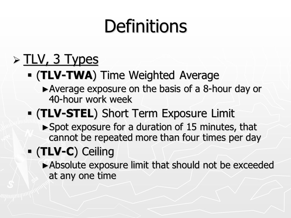 Definitions  TLV, 3 Types  (TLV-TWA) Time Weighted Average ► Average exposure on the basis of a 8-hour day or 40-hour work week  (TLV-STEL) Short Term Exposure Limit ► Spot exposure for a duration of 15 minutes, that cannot be repeated more than four times per day  (TLV-C) Ceiling ► Absolute exposure limit that should not be exceeded at any one time