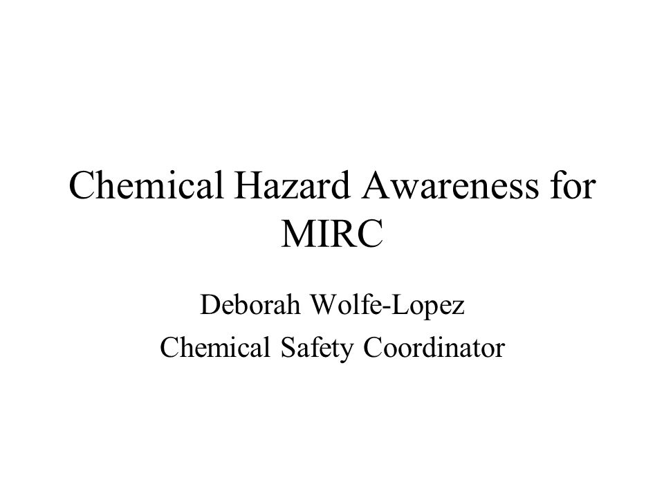 Chemical Hazard Awareness for MIRC Deborah Wolfe-Lopez Chemical Safety Coordinator