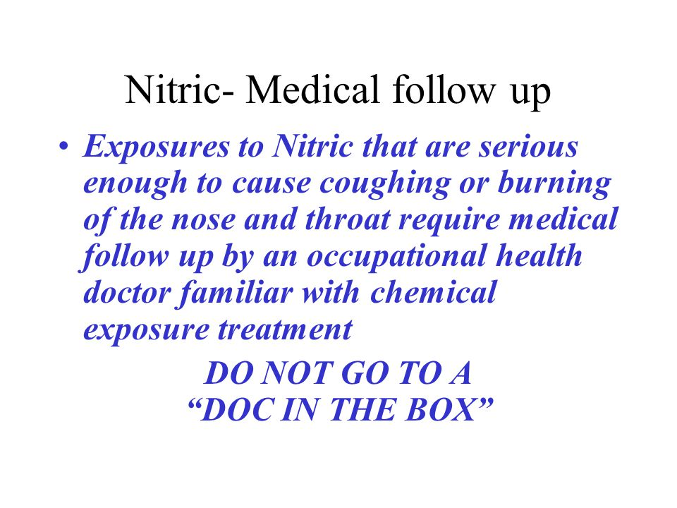 Nitric- Medical follow up Exposures to Nitric that are serious enough to cause coughing or burning of the nose and throat require medical follow up by an occupational health doctor familiar with chemical exposure treatment DO NOT GO TO A DOC IN THE BOX