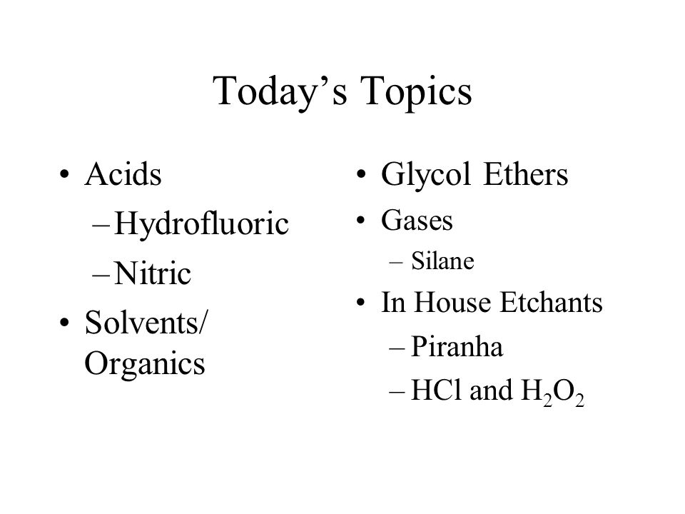 Today's Topics Acids –Hydrofluoric –Nitric Solvents/ Organics Glycol Ethers Gases –Silane In House Etchants –Piranha –HCl and H 2 O 2