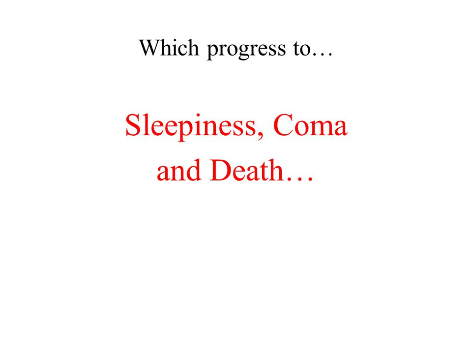 Which progress to… Sleepiness, Coma and Death…