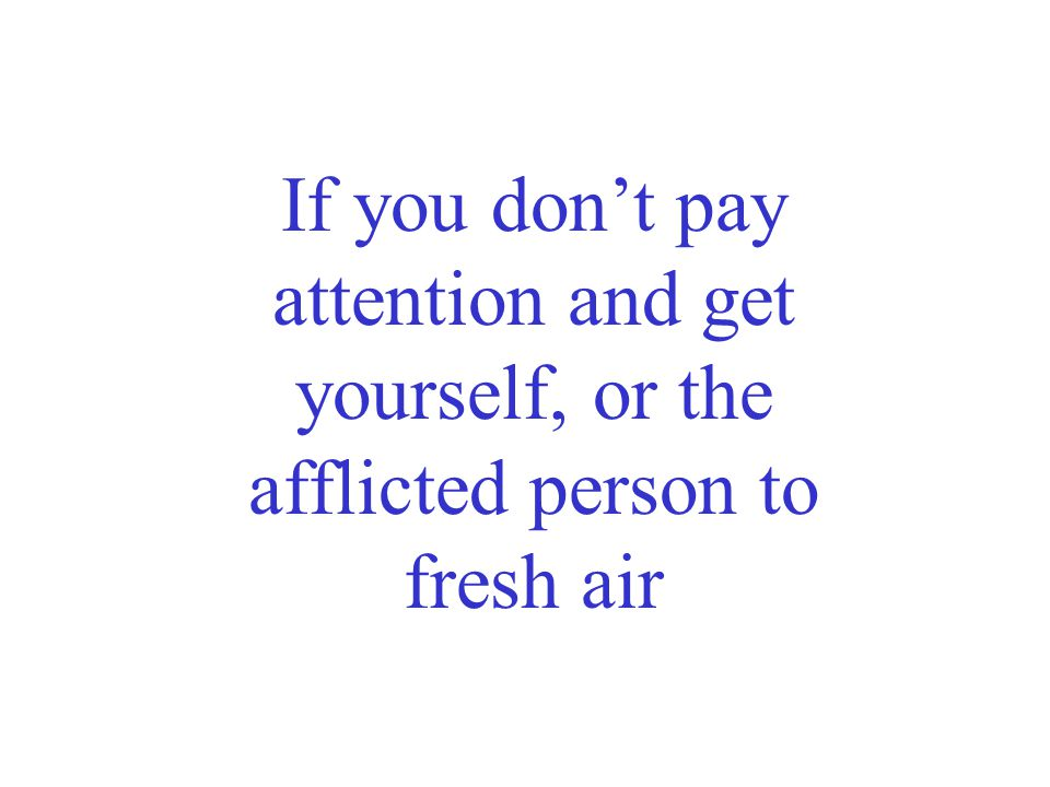 If you don't pay attention and get yourself, or the afflicted person to fresh air