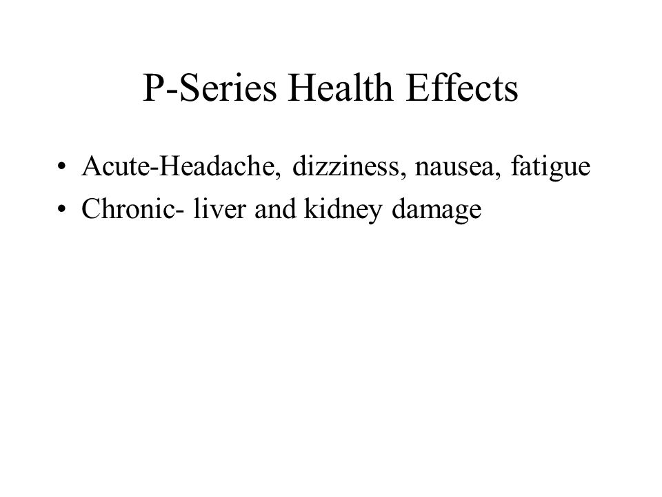 P-Series Health Effects Acute-Headache, dizziness, nausea, fatigue Chronic- liver and kidney damage