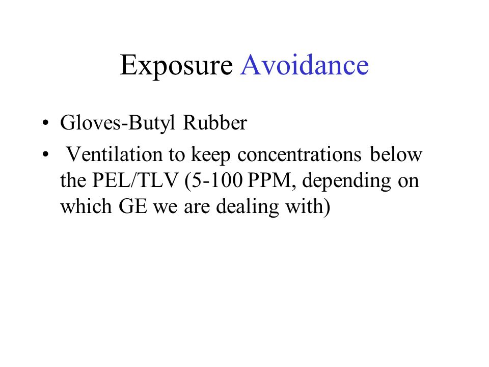 Exposure Avoidance Gloves-Butyl Rubber Ventilation to keep concentrations below the PEL/TLV (5-100 PPM, depending on which GE we are dealing with)