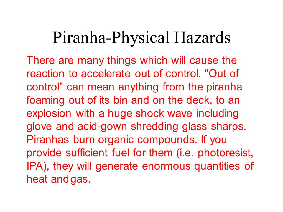 Piranha-Physical Hazards There are many things which will cause the reaction to accelerate out of control.