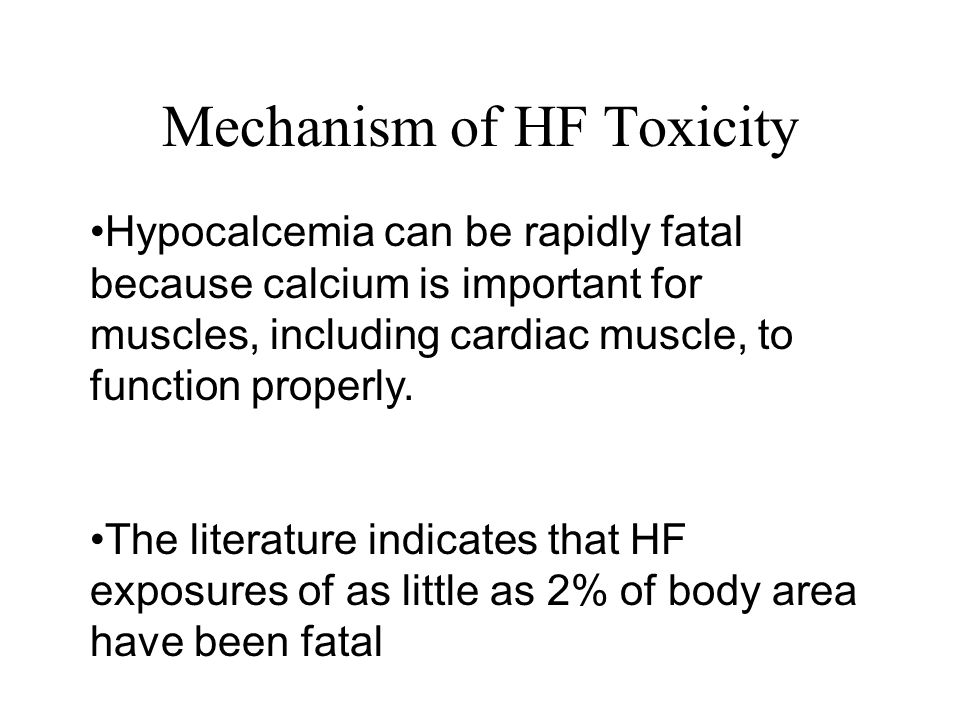 Mechanism of HF Toxicity Hypocalcemia can be rapidly fatal because calcium is important for muscles, including cardiac muscle, to function properly.