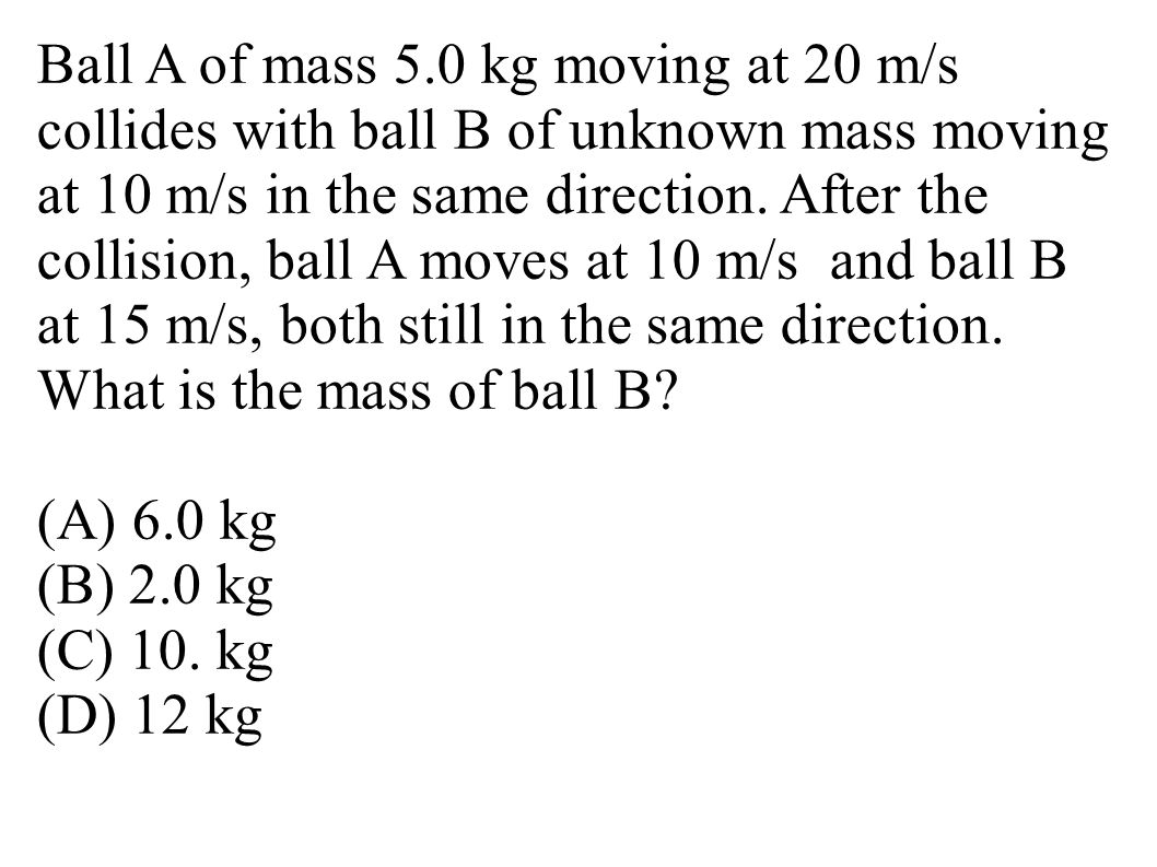 Ball A of mass 5.0 kg moving at 20 m/s collides with ball B of unknown mass moving at 10 m/s in the same direction. After the collision, ball A moves