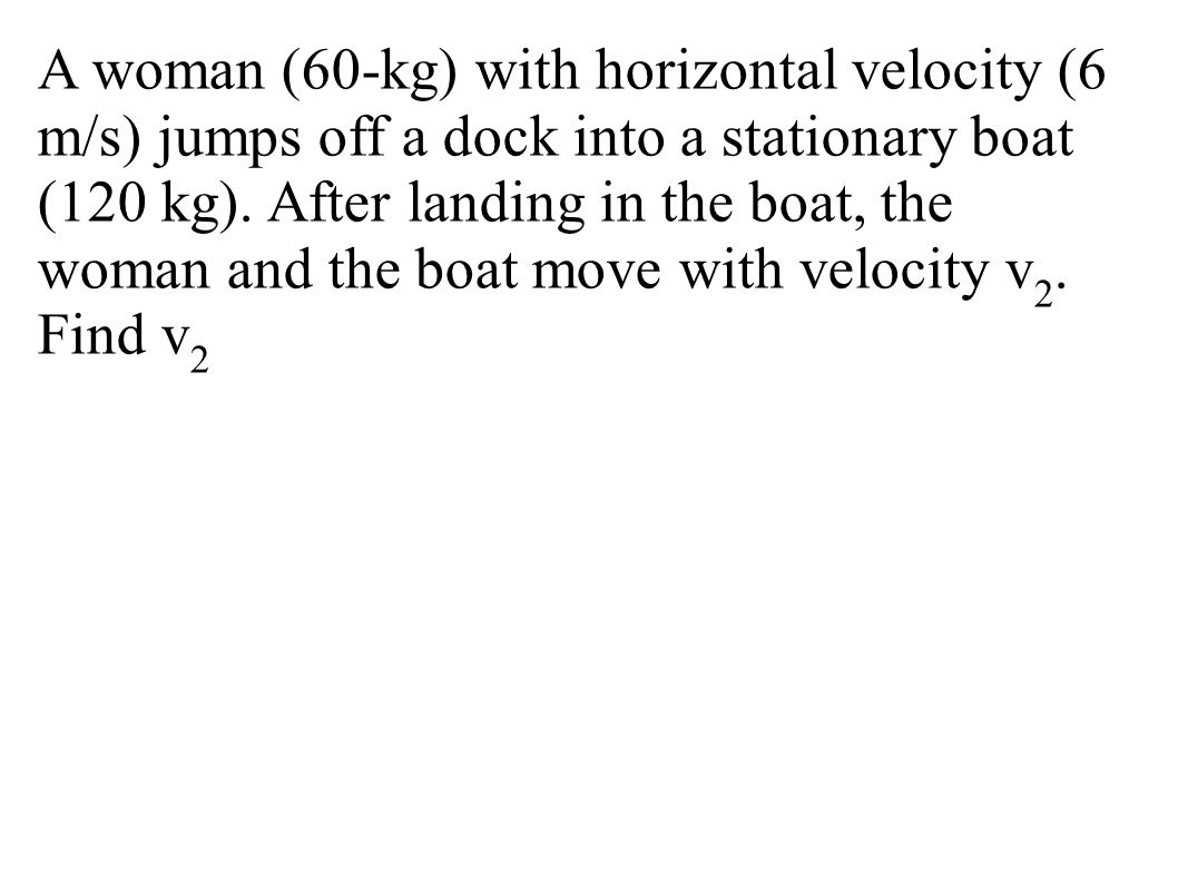 A woman (60-kg) with horizontal velocity (6 m/s) jumps off a dock into a stationary boat (120 kg). After landing in the boat, the woman and the boat m