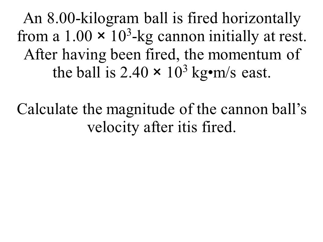 An 8.00-kilogram ball is fired horizontally from a 1.00 × 10 3 -kg cannon initially at rest. After having been fired, the momentum of the ball is 2.40
