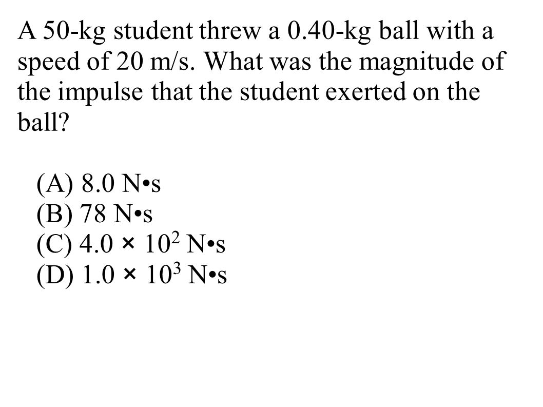 A 50-kg student threw a 0.40-kg ball with a speed of 20 m/s. What was the magnitude of the impulse that the student exerted on the ball? (A) 8.0 Ns (B
