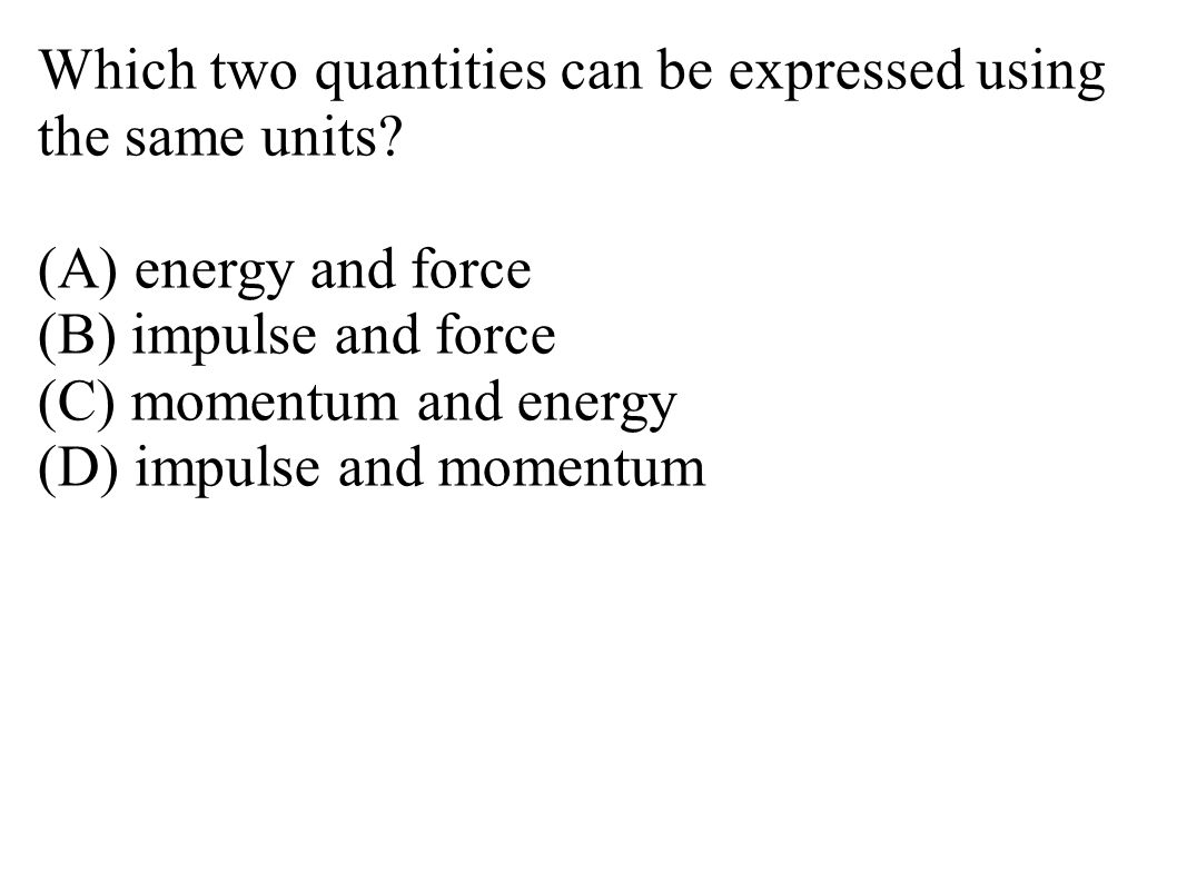 Which two quantities can be expressed using the same units? (A) energy and force (B) impulse and force (C) momentum and energy (D) impulse and momentu
