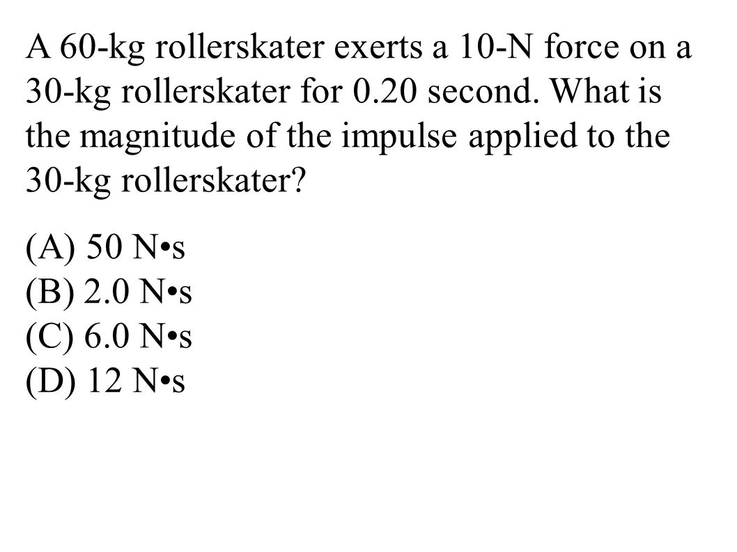 A 60-kg rollerskater exerts a 10-N force on a 30-kg rollerskater for 0.20 second. What is the magnitude of the impulse applied to the 30-kg rollerskat