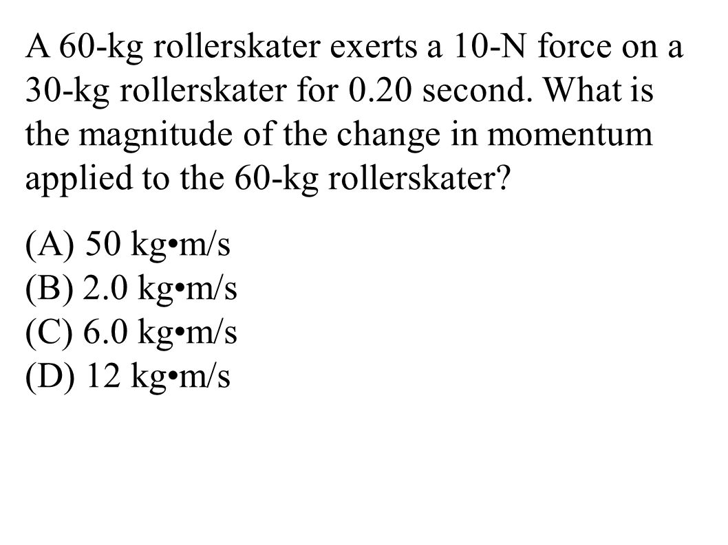 A 60-kg rollerskater exerts a 10-N force on a 30-kg rollerskater for 0.20 second. What is the magnitude of the change in momentum applied to the 60-kg