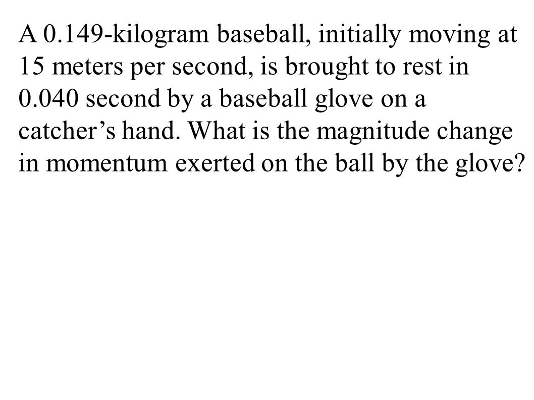 A 0.149-kilogram baseball, initially moving at 15 meters per second, is brought to rest in 0.040 second by a baseball glove on a catcher's hand. What