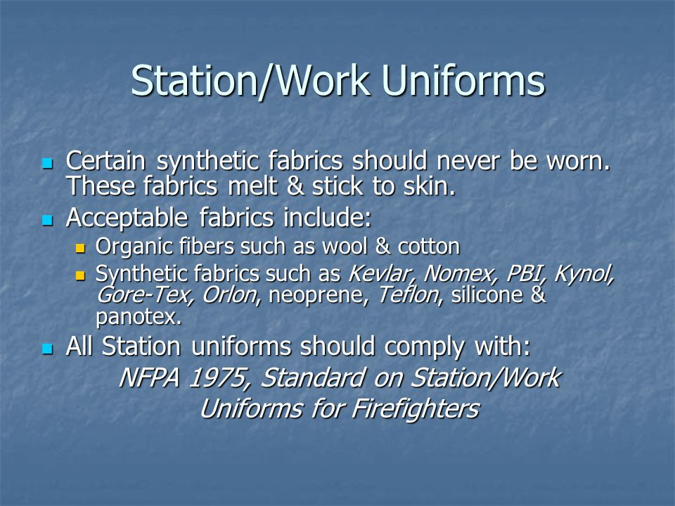 Station/Work Uniforms Certain synthetic fabrics should never be worn.