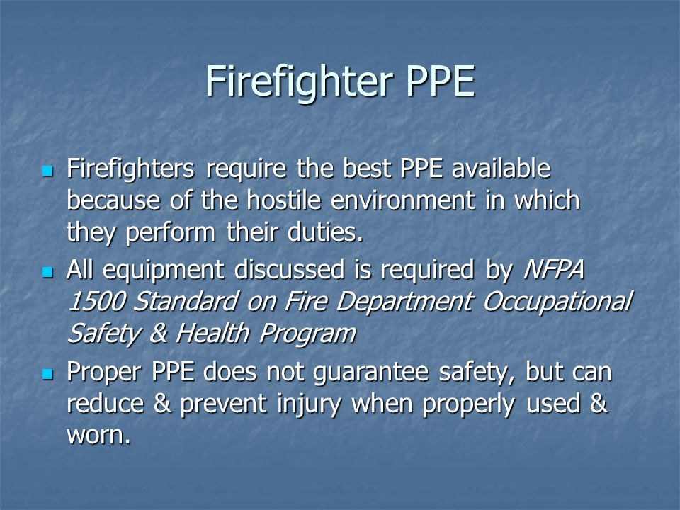 Firefighter PPE Firefighters require the best PPE available because of the hostile environment in which they perform their duties.