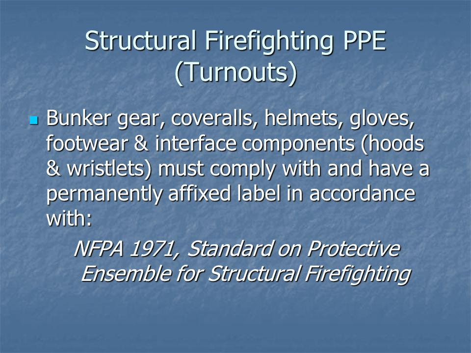 Structural Firefighting PPE (Turnouts) Bunker gear, coveralls, helmets, gloves, footwear & interface components (hoods & wristlets) must comply with and have a permanently affixed label in accordance with: NFPA 1971, Standard on Protective Ensemble for Structural Firefighting