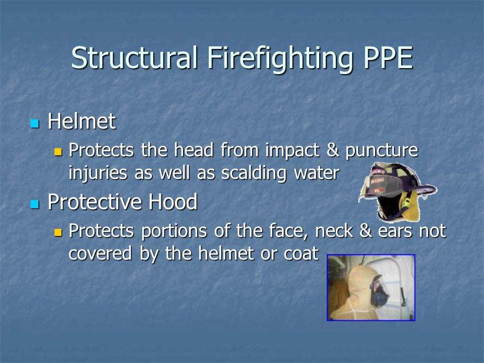 Structural Firefighting PPE Helmet Helmet Protects the head from impact & puncture injuries as well as scalding water Protects the head from impact & puncture injuries as well as scalding water Protective Hood Protective Hood Protects portions of the face, neck & ears not covered by the helmet or coat Protects portions of the face, neck & ears not covered by the helmet or coat