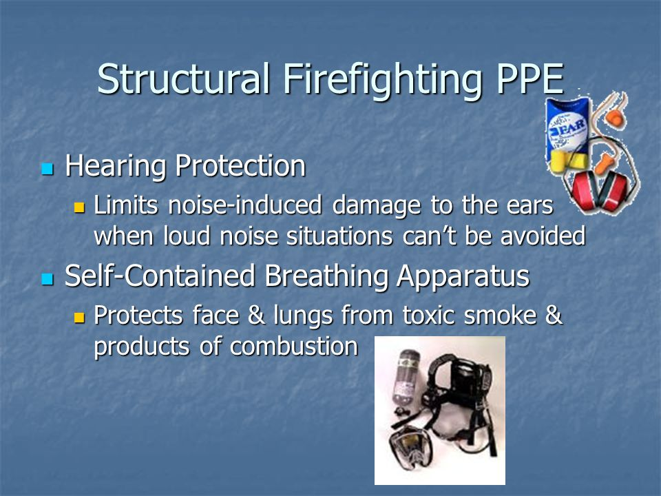 Structural Firefighting PPE Hearing Protection Hearing Protection Limits noise-induced damage to the ears when loud noise situations can't be avoided Limits noise-induced damage to the ears when loud noise situations can't be avoided Self-Contained Breathing Apparatus Self-Contained Breathing Apparatus Protects face & lungs from toxic smoke & products of combustion Protects face & lungs from toxic smoke & products of combustion