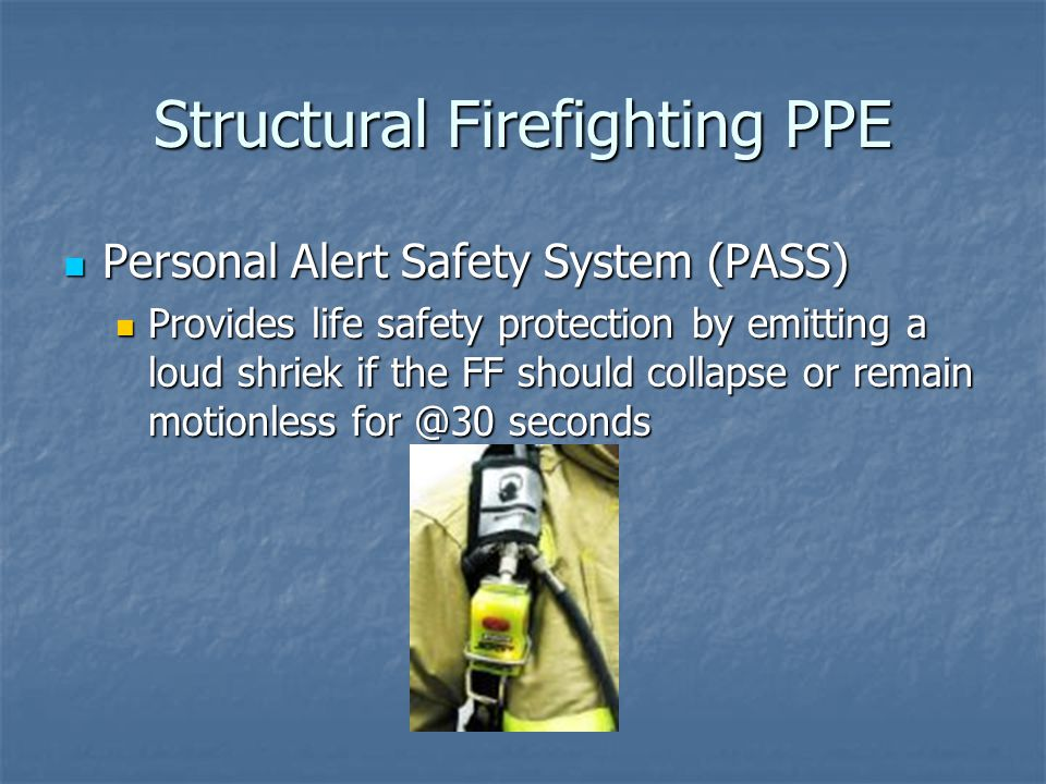 Structural Firefighting PPE Personal Alert Safety System (PASS) Personal Alert Safety System (PASS) Provides life safety protection by emitting a loud shriek if the FF should collapse or remain motionless for @30 seconds Provides life safety protection by emitting a loud shriek if the FF should collapse or remain motionless for @30 seconds