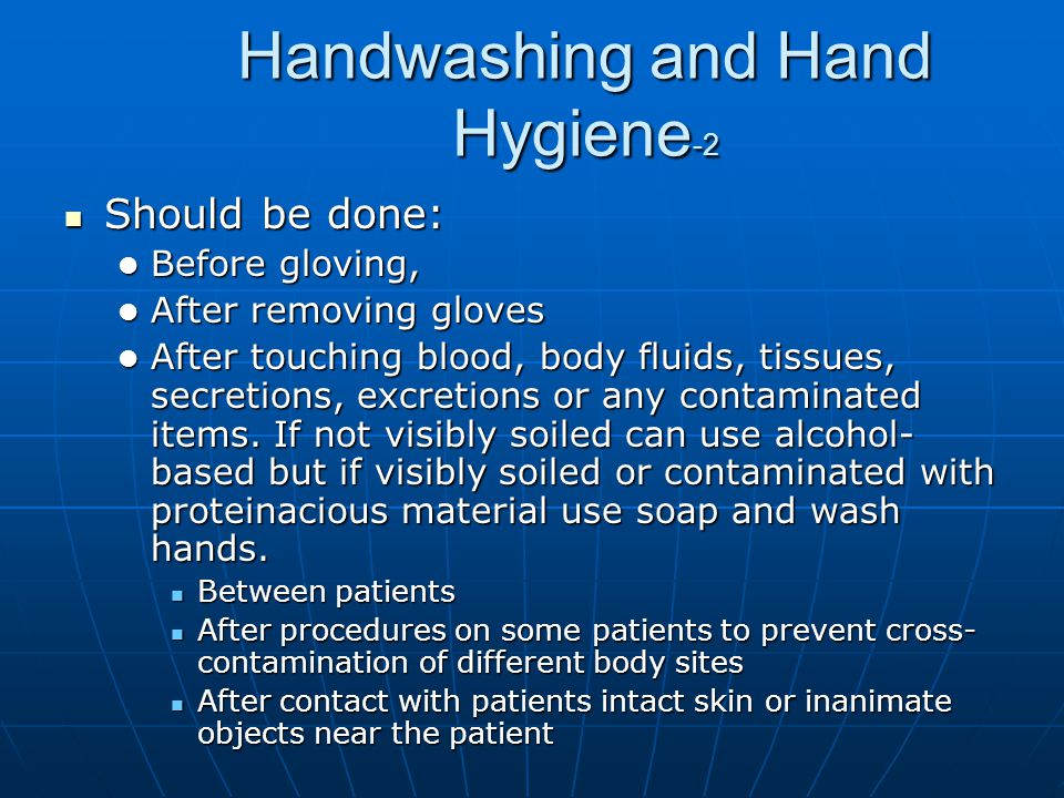 Handwashing and Hand Hygiene -2 Should be done: Should be done: Before gloving, Before gloving, After removing gloves After removing gloves After touc