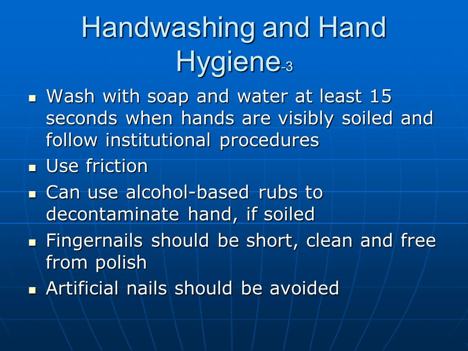 Handwashing and Hand Hygiene -3 Wash with soap and water at least 15 seconds when hands are visibly soiled and follow institutional procedures Wash wi